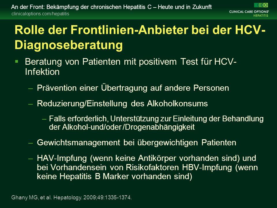 clinicaloptions.com/hepatitis An der Front: Bekämpfung der chronischen Hepatitis C – Heute und in Zukunft Rolle der Frontlinien-Anbieter bei der HCV- Diagnoseberatung  Beratung von Patienten mit positivem Test für HCV- Infektion –Prävention einer Übertragung auf andere Personen –Reduzierung/Einstellung des Alkoholkonsums –Falls erforderlich, Unterstützung zur Einleitung der Behandlung der Alkohol-und/oder /Drogenabhängigkeit –Gewichtsmanagement bei übergewichtigen Patienten –HAV-Impfung (wenn keine Antikörper vorhanden sind) und bei Vorhandensein von Risikofaktoren HBV-Impfung (wenn keine Hepatitis B Marker vorhanden sind) Ghany MG, et al.