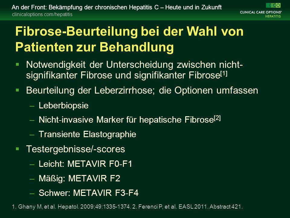 clinicaloptions.com/hepatitis An der Front: Bekämpfung der chronischen Hepatitis C – Heute und in Zukunft Fibrose-Beurteilung bei der Wahl von Patienten zur Behandlung  Notwendigkeit der Unterscheidung zwischen nicht- signifikanter Fibrose und signifikanter Fibrose [1]  Beurteilung der Leberzirrhose; die Optionen umfassen –Leberbiopsie –Nicht-invasive Marker für hepatische Fibrose [2] –Transiente Elastographie  Testergebnisse/-scores –Leicht: METAVIR F0-F1 –Mäßig: METAVIR F2 –Schwer: METAVIR F3-F4 1.