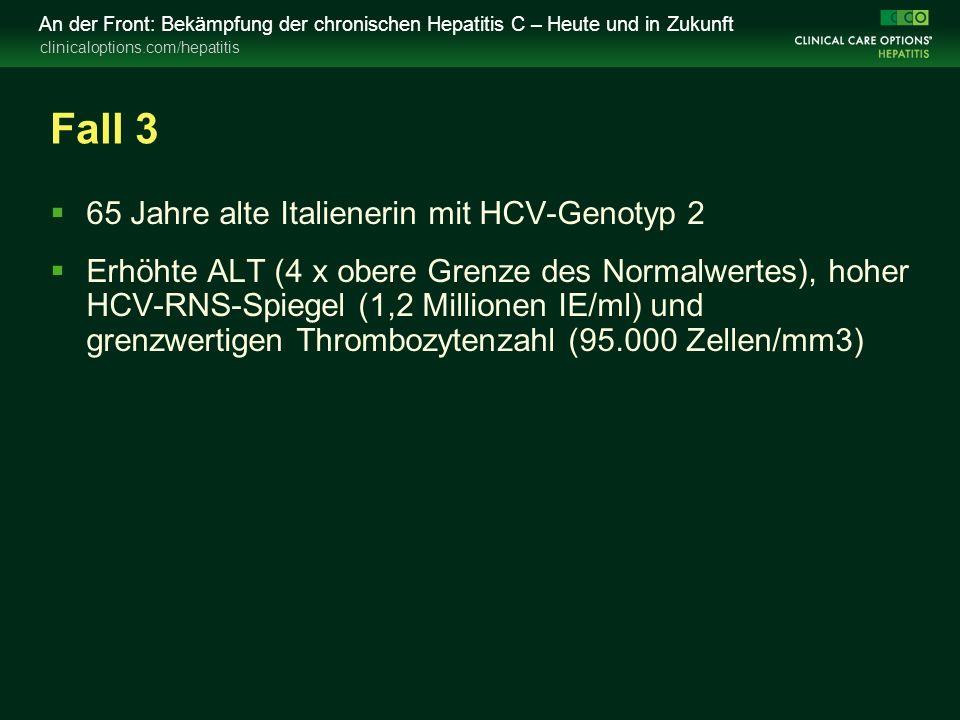 clinicaloptions.com/hepatitis An der Front: Bekämpfung der chronischen Hepatitis C – Heute und in Zukunft Fall 3  65 Jahre alte Italienerin mit HCV-Genotyp 2  Erhöhte ALT (4 x obere Grenze des Normalwertes), hoher HCV-RNS-Spiegel (1,2 Millionen IE/ml) und grenzwertigen Thrombozytenzahl (95.000 Zellen/mm3)