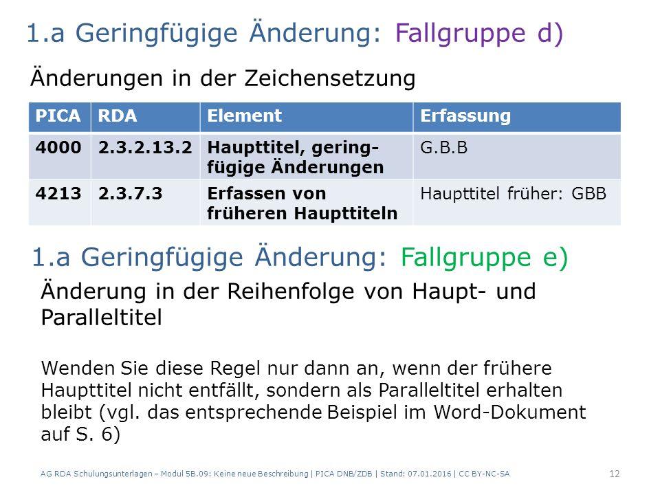 AG RDA Schulungsunterlagen – Modul 5B.09: Keine neue Beschreibung | PICA DNB/ZDB | Stand: 07.01.2016 | CC BY-NC-SA 12 PICARDAElementErfassung 40002.3.2.13.2Haupttitel, gering- fügige Änderungen G.B.B 42132.3.7.3Erfassen von früheren Haupttiteln Haupttitel früher: GBB 1.a Geringfügige Änderung: Fallgruppe d) Änderungen in der Zeichensetzung Änderung in der Reihenfolge von Haupt- und Paralleltitel Wenden Sie diese Regel nur dann an, wenn der frühere Haupttitel nicht entfällt, sondern als Paralleltitel erhalten bleibt (vgl.
