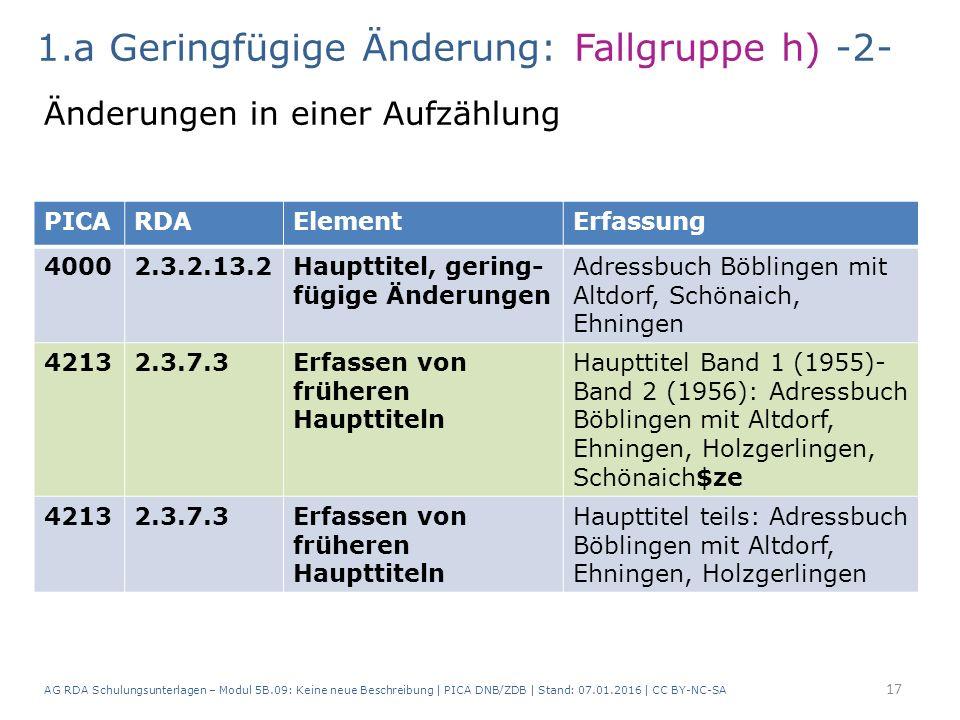 AG RDA Schulungsunterlagen – Modul 5B.09: Keine neue Beschreibung | PICA DNB/ZDB | Stand: 07.01.2016 | CC BY-NC-SA 17 PICARDAElementErfassung 40002.3.2.13.2Haupttitel, gering- fügige Änderungen Adressbuch Böblingen mit Altdorf, Schönaich, Ehningen 42132.3.7.3Erfassen von früheren Haupttiteln Haupttitel Band 1 (1955)- Band 2 (1956): Adressbuch Böblingen mit Altdorf, Ehningen, Holzgerlingen, Schönaich$ze 42132.3.7.3Erfassen von früheren Haupttiteln Haupttitel teils: Adressbuch Böblingen mit Altdorf, Ehningen, Holzgerlingen 1.a Geringfügige Änderung: Fallgruppe h) -2- Änderungen in einer Aufzählung