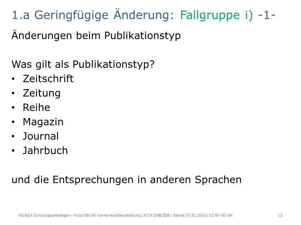 1.a Geringfügige Änderung: Fallgruppe i) -1- Änderungen beim Publikationstyp Was gilt als Publikationstyp? Zeitschrift Zeitung Reihe Magazin Journal J