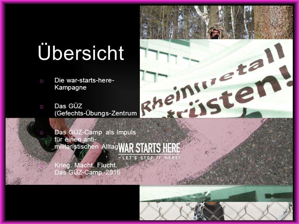 o Die war-starts-here- Kampagne o Das GÜZ (Gefechts-Übungs-Zentrum ) o Das GÜZ-Camp als Impuls für einen anti- militaristischen Alltag o Krieg.
