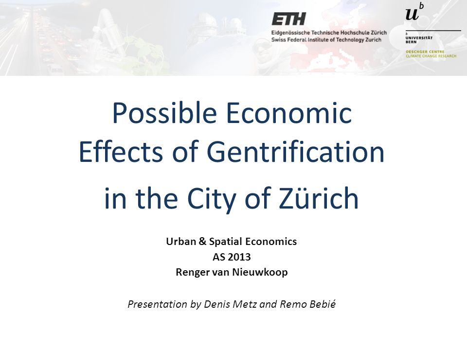 Possible Economic Effects of Gentrification in the City of Zürich Urban & Spatial Economics AS 2013 Renger van Nieuwkoop Presentation by Denis Metz and Remo Bebié