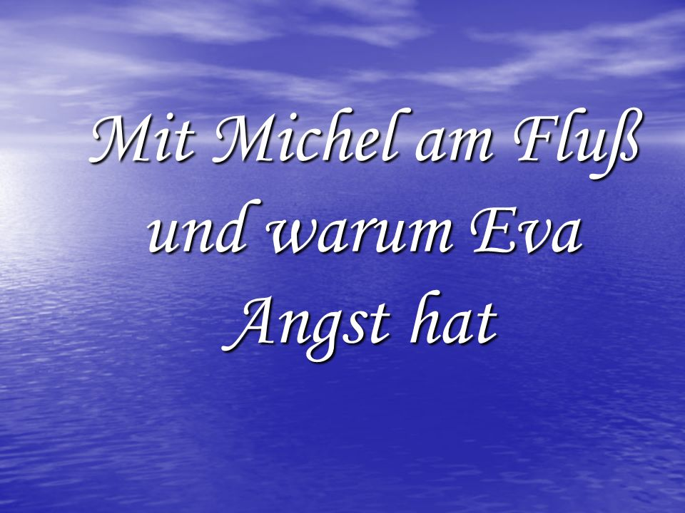 Mit Michel am Fluß und warum Eva Angst hat