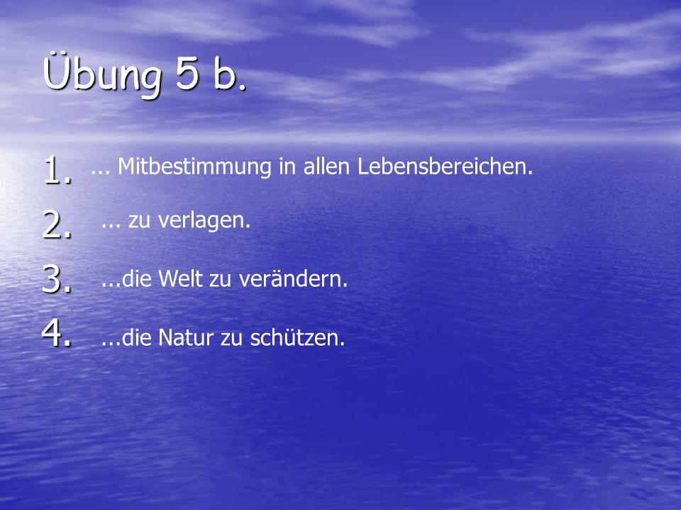 Übung 5 b. 1.2.3.4.... Mitbestimmung in allen Lebensbereichen.... zu verlagen....die Welt zu verändern....die Natur zu schützen.