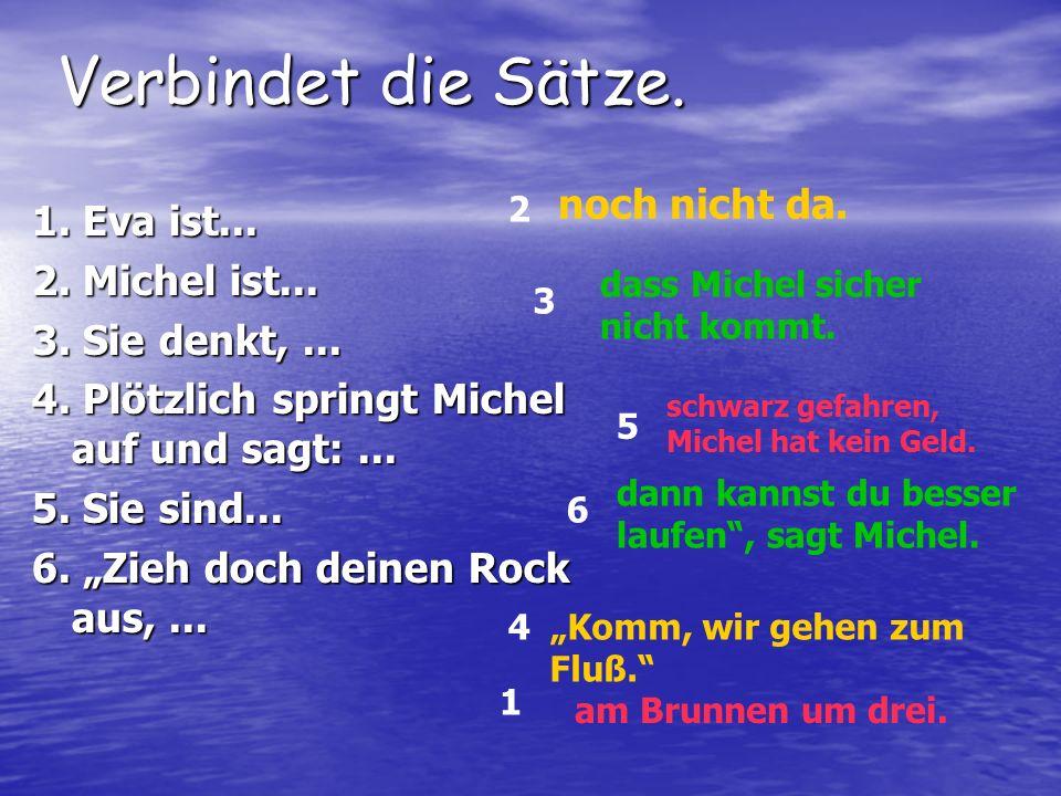 """Verbindet die Sätze. 1. Eva ist... 2. Michel ist... 3. Sie denkt,... 4. Plötzlich springt Michel auf und sagt:... 5. Sie sind... 6. """"Zieh doch deinen"""