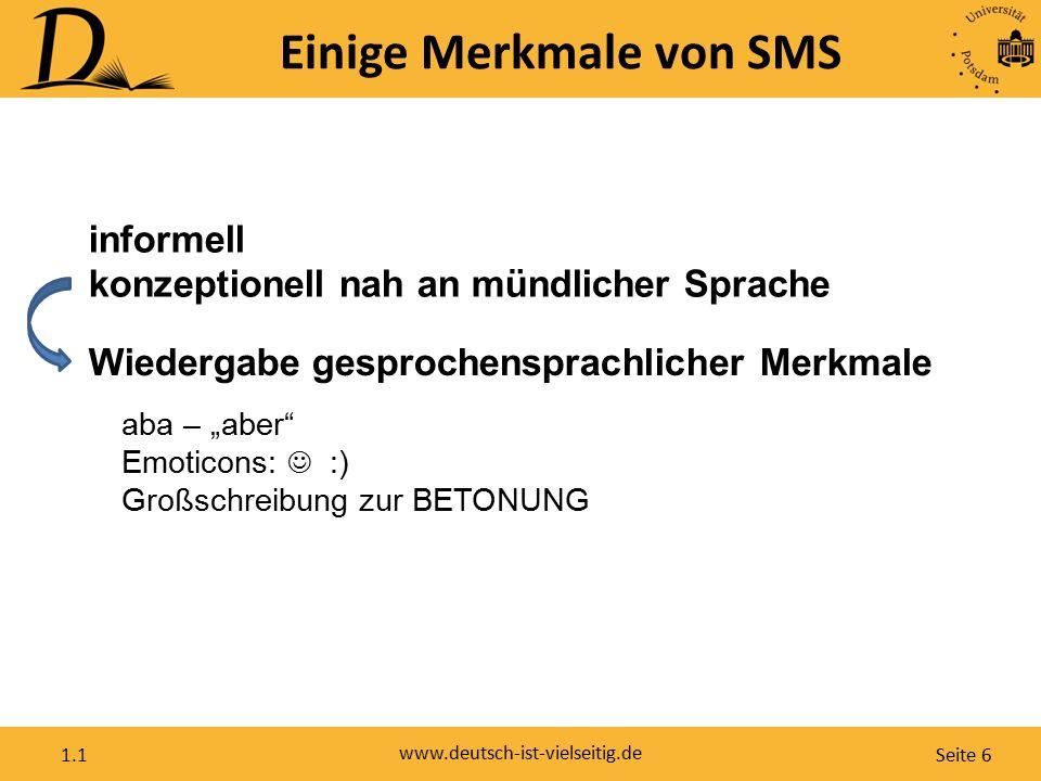 """Seite 6 www.deutsch-ist-vielseitig.de 1.1 Einige Merkmale von SMS informell konzeptionell nah an mündlicher Sprache Wiedergabe gesprochensprachlicher Merkmale aba – """"aber Emoticons: :) Großschreibung zur BETONUNG"""