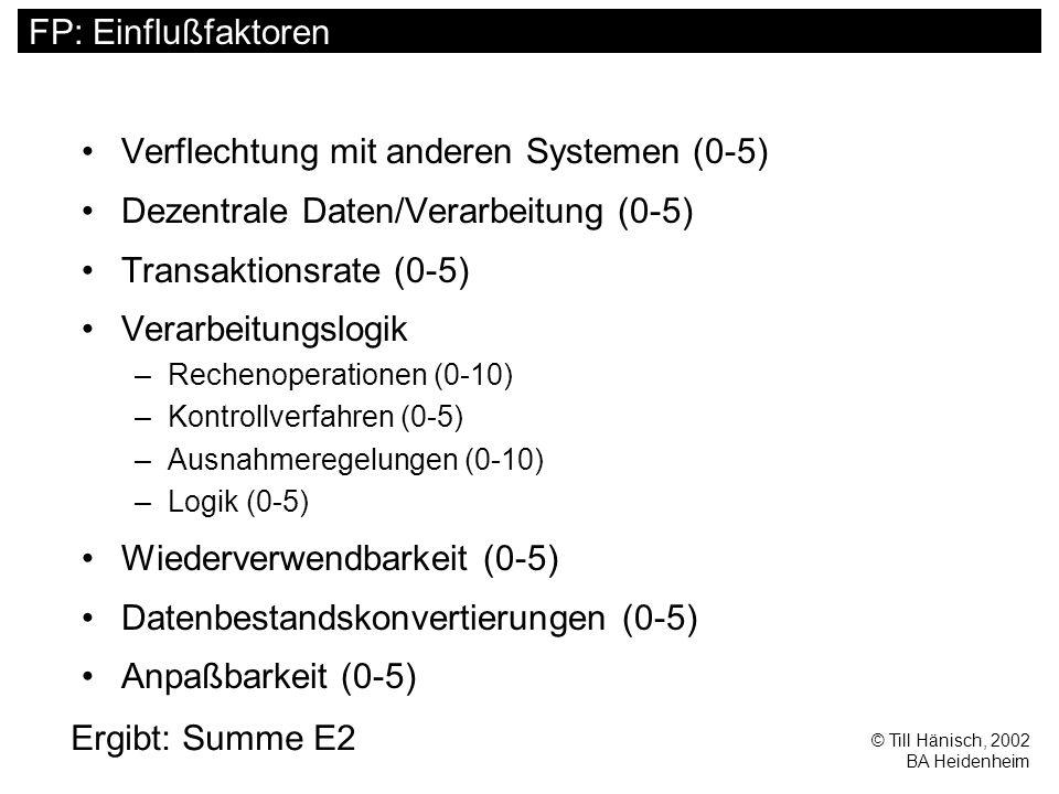 © Till Hänisch, 2002 BA Heidenheim FP: Einflußfaktoren Verflechtung mit anderen Systemen (0-5) Dezentrale Daten/Verarbeitung (0-5) Transaktionsrate (0-5) Verarbeitungslogik –Rechenoperationen (0-10) –Kontrollverfahren (0-5) –Ausnahmeregelungen (0-10) –Logik (0-5) Wiederverwendbarkeit (0-5) Datenbestandskonvertierungen (0-5) Anpaßbarkeit (0-5) Ergibt: Summe E2