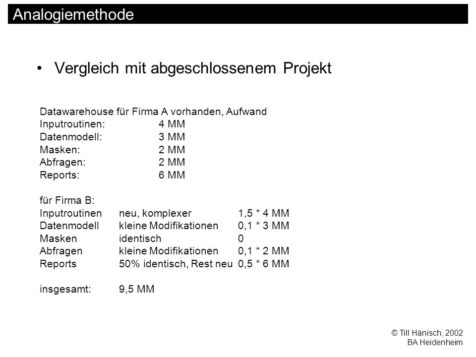 © Till Hänisch, 2002 BA Heidenheim Analogiemethode Vergleich mit abgeschlossenem Projekt Datawarehouse für Firma A vorhanden, Aufwand Inputroutinen:4 MM Datenmodell:3 MM Masken:2 MM Abfragen:2 MM Reports:6 MM für Firma B: Inputroutinenneu, komplexer1,5 * 4 MM Datenmodellkleine Modifikationen0,1 * 3 MM Maskenidentisch0 Abfragenkleine Modifikationen0,1 * 2 MM Reports50% identisch, Rest neu0,5 * 6 MM insgesamt:9,5 MM