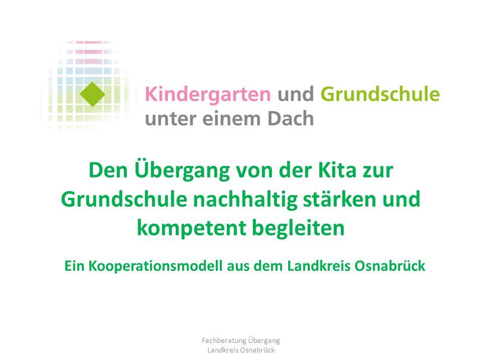 Den Übergang von der Kita zur Grundschule nachhaltig stärken und kompetent begleiten Ein Kooperationsmodell aus dem Landkreis Osnabrück Fachberatung Ü
