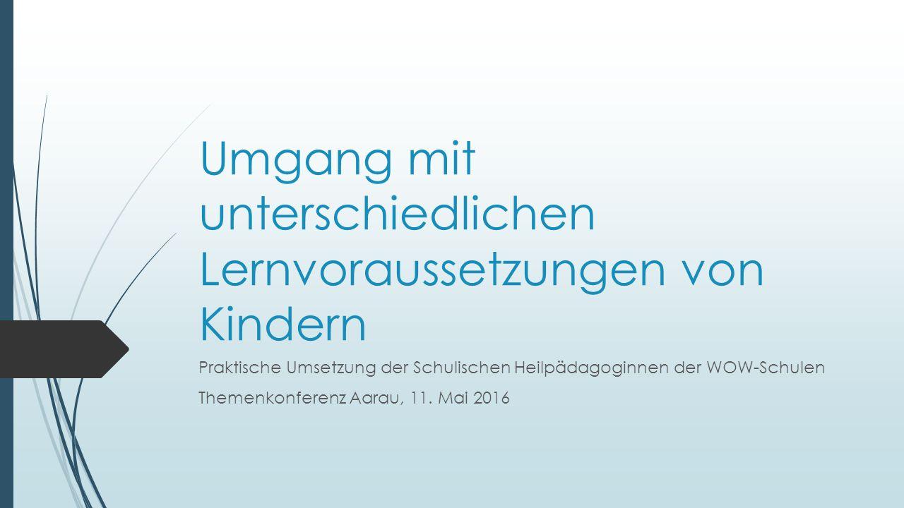 Umgang mit unterschiedlichen Lernvoraussetzungen von Kindern Praktische Umsetzung der Schulischen Heilpädagoginnen der WOW-Schulen Themenkonferenz Aarau, 11.