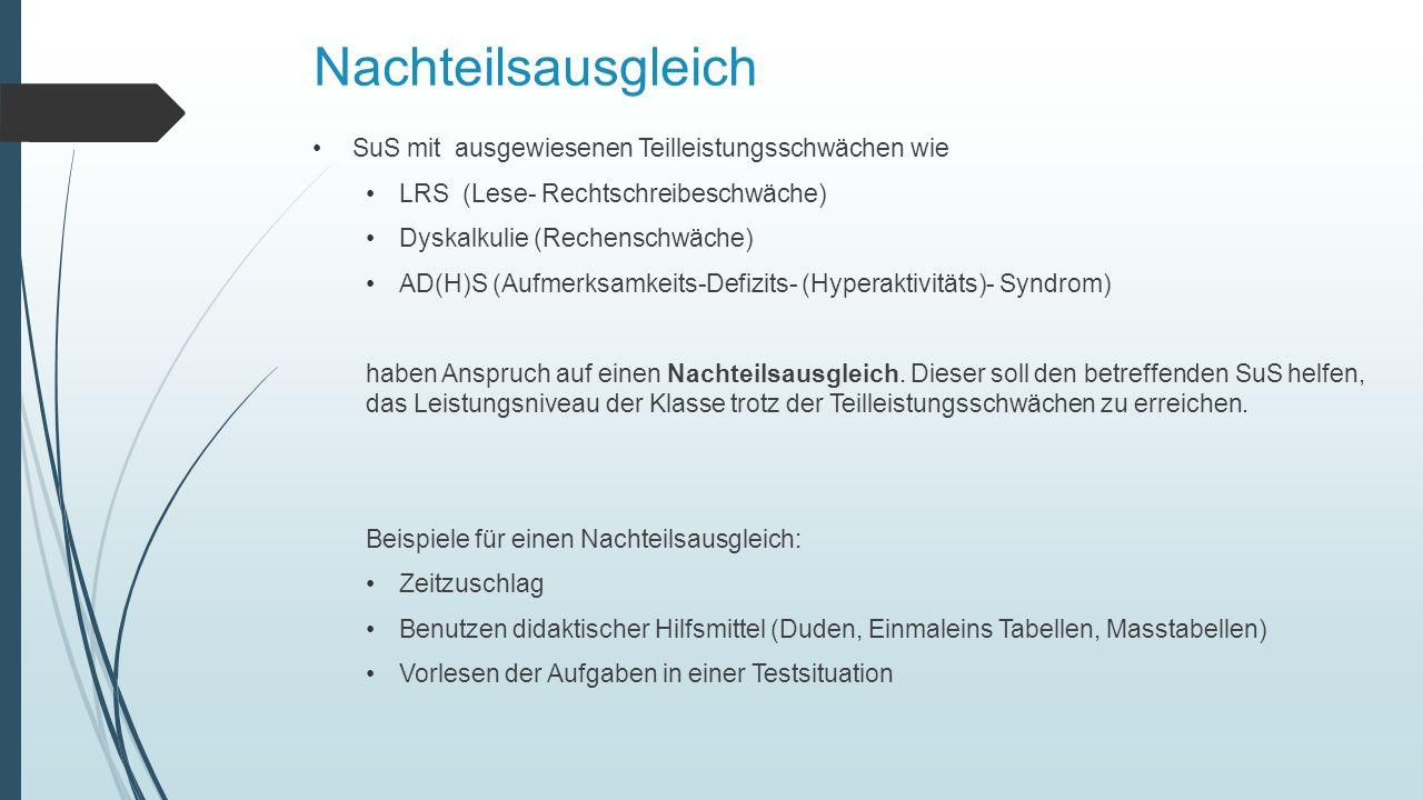 Nachteilsausgleich SuS mit ausgewiesenen Teilleistungsschwächen wie LRS (Lese- Rechtschreibeschwäche) Dyskalkulie (Rechenschwäche) AD(H)S (Aufmerksamkeits-Defizits- (Hyperaktivitäts)- Syndrom) haben Anspruch auf einen Nachteilsausgleich.