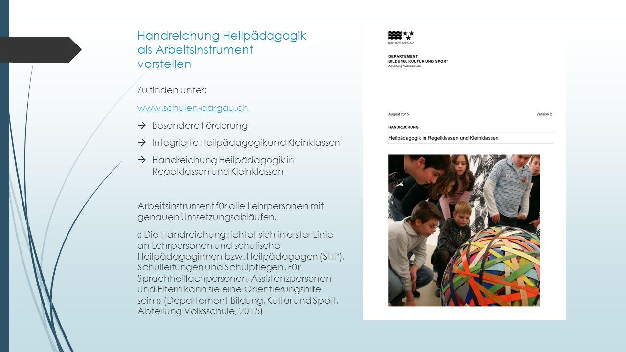 Handreichung Heilpädagogik als Arbeitsinstrument vorstellen Zu finden unter: www.schulen-aargau.ch  Besondere Förderung  Integrierte Heilpädagogik und Kleinklassen  Handreichung Heilpädagogik in Regelklassen und Kleinklassen Arbeitsinstrument für alle Lehrpersonen mit genauen Umsetzungsabläufen.