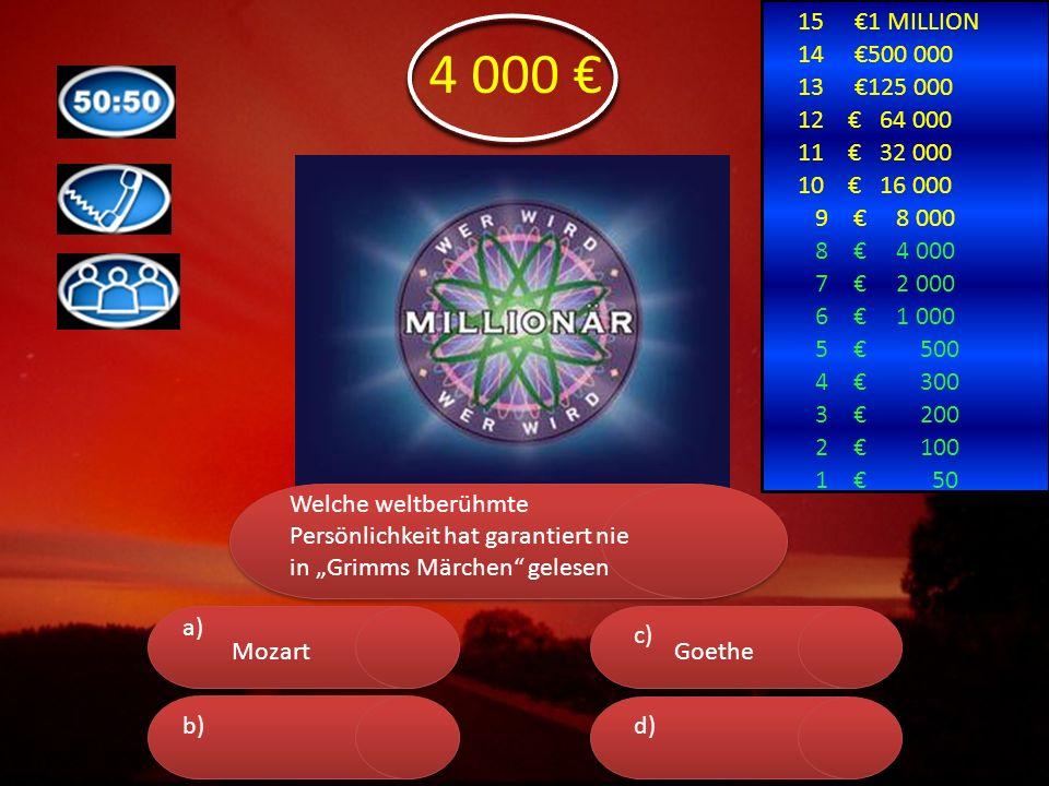 """a) b) c) d) 15 €1 MILLION 14 €500 000 13 €125 000 12 € 64 000 11 € 32 000 10 € 16 000 9 € 8 000 8 € 4 000 7 € 2 000 6 € 1 000 5 € 500 4 € 300 3 € 200 2 € 100 1 € 50 4 000 € Welche weltberühmte Persönlichkeit hat garantiert nie in """"Grimms Märchen gelesen MozartGoethe"""