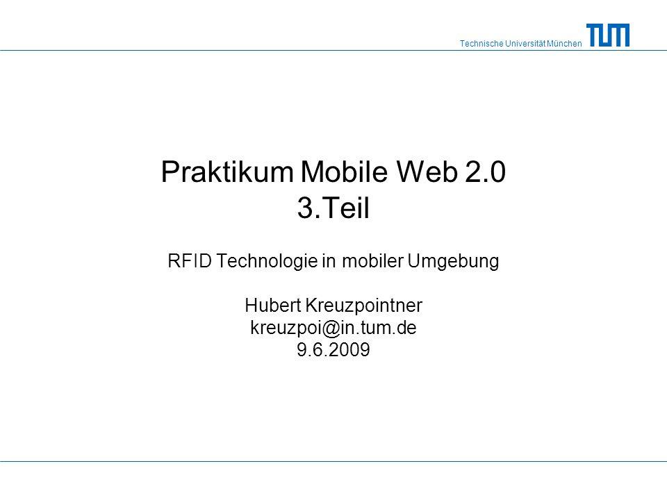 Technische Universität München Praktikum Mobile Web 2.0 3.Teil RFID Technologie in mobiler Umgebung Hubert Kreuzpointner kreuzpoi@in.tum.de 9.6.2009