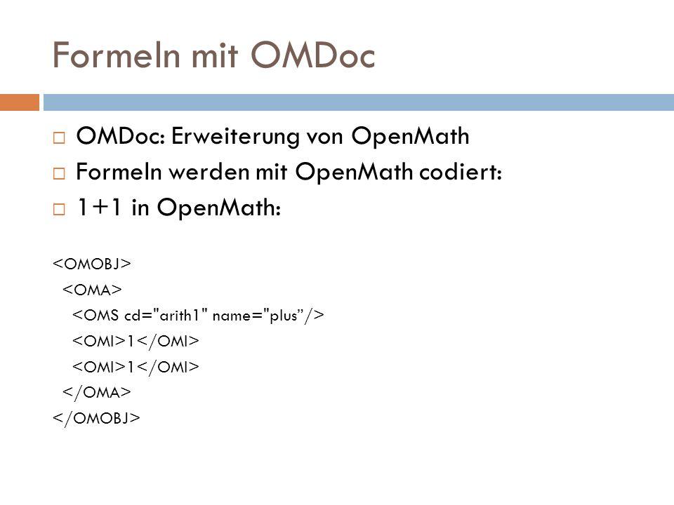 Formeln mit OMDoc  OMDoc: Erweiterung von OpenMath  Formeln werden mit OpenMath codiert:  1+1 in OpenMath: 1