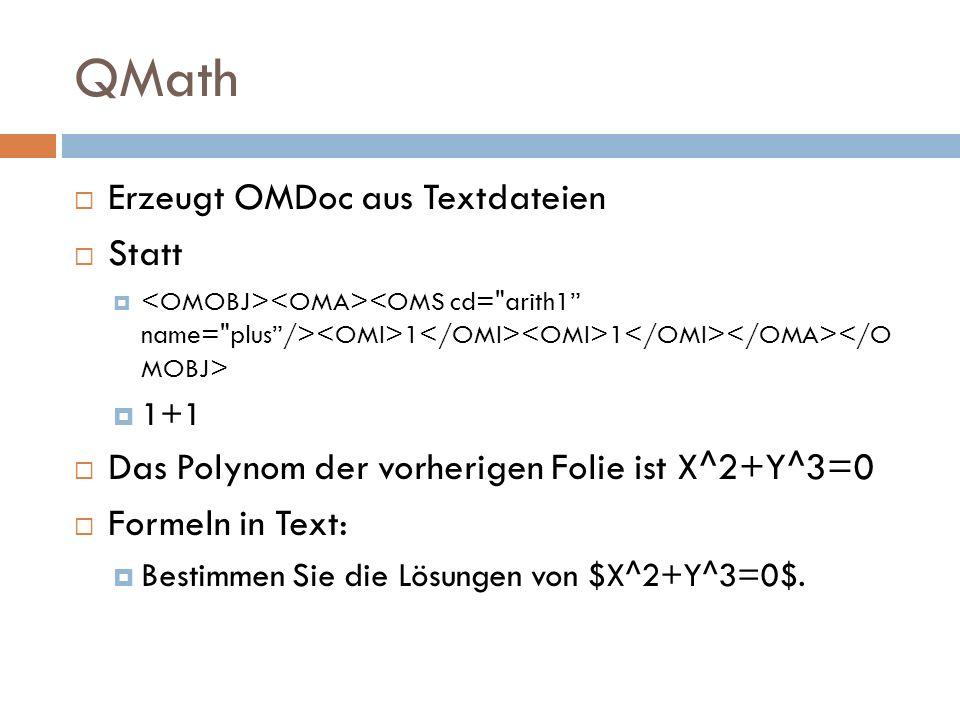 QMath  Erzeugt OMDoc aus Textdateien  Statt  1 1  1+1  Das Polynom der vorherigen Folie ist X^2+Y^3=0  Formeln in Text:  Bestimmen Sie die Lösungen von $X^2+Y^3=0$.
