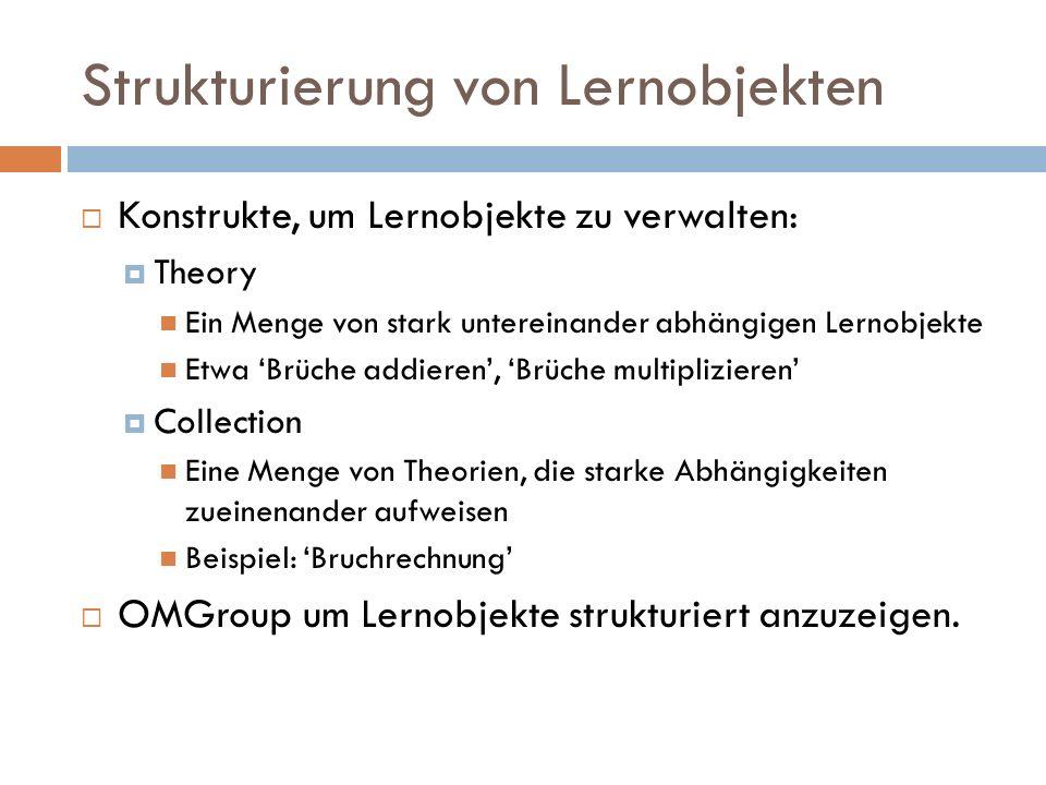 Strukturierung von Lernobjekten  Konstrukte, um Lernobjekte zu verwalten:  Theory Ein Menge von stark untereinander abhängigen Lernobjekte Etwa 'Brüche addieren', 'Brüche multiplizieren'  Collection Eine Menge von Theorien, die starke Abhängigkeiten zueinenander aufweisen Beispiel: 'Bruchrechnung'  OMGroup um Lernobjekte strukturiert anzuzeigen.