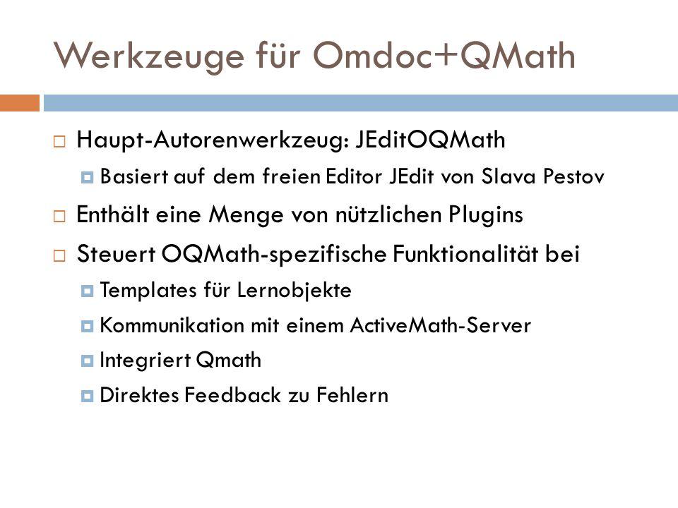 Werkzeuge für Omdoc+QMath  Haupt-Autorenwerkzeug: JEditOQMath  Basiert auf dem freien Editor JEdit von Slava Pestov  Enthält eine Menge von nützlichen Plugins  Steuert OQMath-spezifische Funktionalität bei  Templates für Lernobjekte  Kommunikation mit einem ActiveMath-Server  Integriert Qmath  Direktes Feedback zu Fehlern