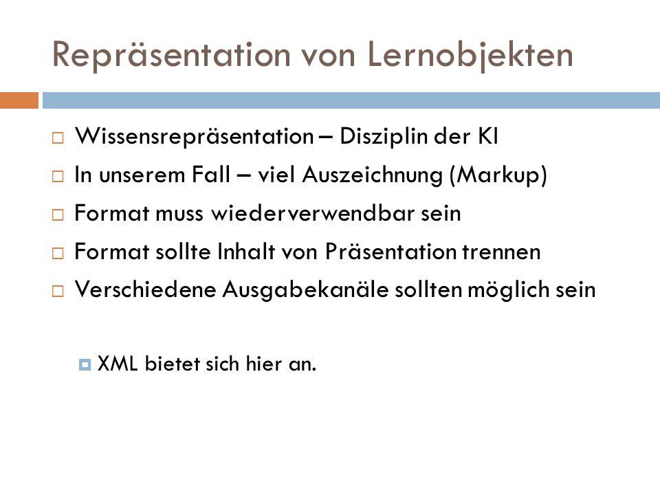 Repräsentation von Lernobjekten  Wissensrepräsentation – Disziplin der KI  In unserem Fall – viel Auszeichnung (Markup)  Format muss wiederverwendbar sein  Format sollte Inhalt von Präsentation trennen  Verschiedene Ausgabekanäle sollten möglich sein  XML bietet sich hier an.