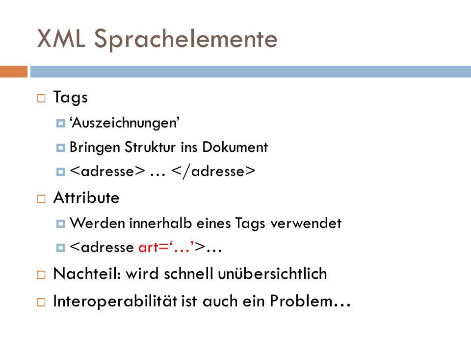 XML Sprachelemente  Tags  'Auszeichnungen'  Bringen Struktur ins Dokument  …  Attribute  Werden innerhalb eines Tags verwendet  …  Nachteil: wird schnell unübersichtlich  Interoperabilität ist auch ein Problem…