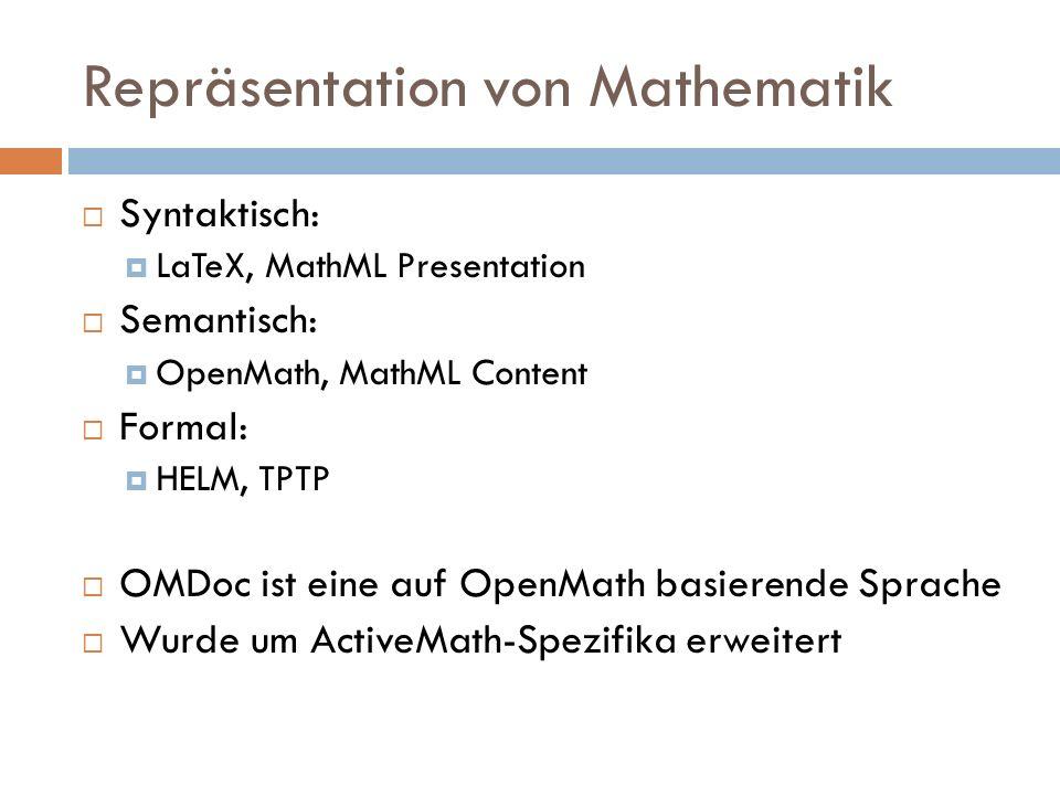 Repräsentation von Mathematik  Syntaktisch:  LaTeX, MathML Presentation  Semantisch:  OpenMath, MathML Content  Formal:  HELM, TPTP  OMDoc ist eine auf OpenMath basierende Sprache  Wurde um ActiveMath-Spezifika erweitert