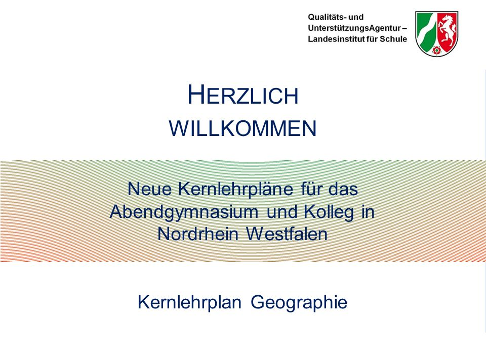 Neue Kernlehrpläne für das Abendgymnasium und Kolleg in Nordrhein Westfalen Kernlehrplan Geographie H ERZLICH WILLKOMMEN