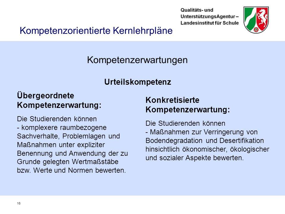 16 Urteilskompetenz Übergeordnete Kompetenzerwartung: Die Studierenden können - komplexere raumbezogene Sachverhalte, Problemlagen und Maßnahmen unter expliziter Benennung und Anwendung der zu Grunde gelegten Wertmaßstäbe bzw.