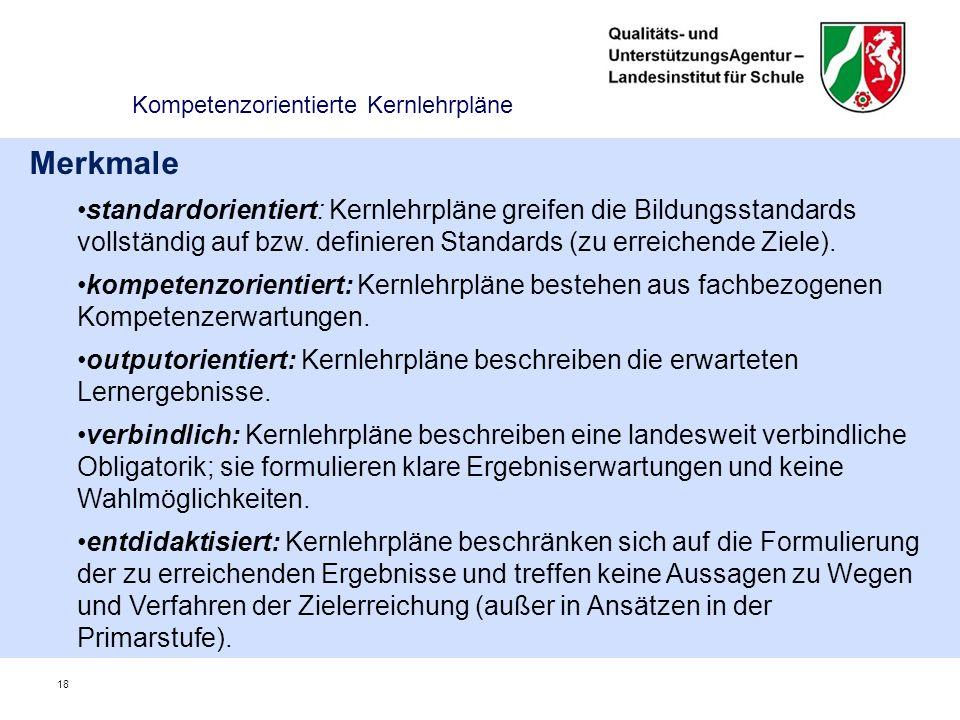 18 Kompetenzorientierte Kernlehrpläne Merkmale standardorientiert: Kernlehrpläne greifen die Bildungsstandards vollständig auf bzw.