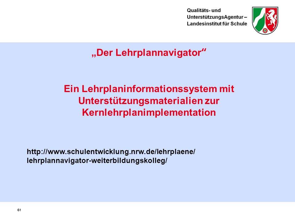 """61 """"Der Lehrplannavigator Ein Lehrplaninformationssystem mit Unterstützungsmaterialien zur Kernlehrplanimplementation http://www.schulentwicklung.nrw.de/lehrplaene/ lehrplannavigator-weiterbildungskolleg/"""