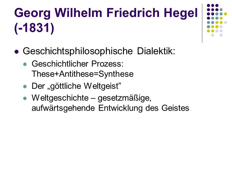 """Georg Wilhelm Friedrich Hegel (-1831) Geschichtsphilosophische Dialektik: Geschichtlicher Prozess: These+Antithese=Synthese Der """"göttliche Weltgeist Weltgeschichte – gesetzmäßige, aufwärtsgehende Entwicklung des Geistes"""