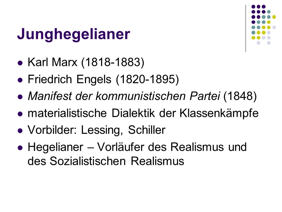 Junghegelianer Karl Marx (1818-1883) Friedrich Engels (1820-1895) Manifest der kommunistischen Partei (1848) materialistische Dialektik der Klassenkämpfe Vorbilder: Lessing, Schiller Hegelianer – Vorläufer des Realismus und des Sozialistischen Realismus