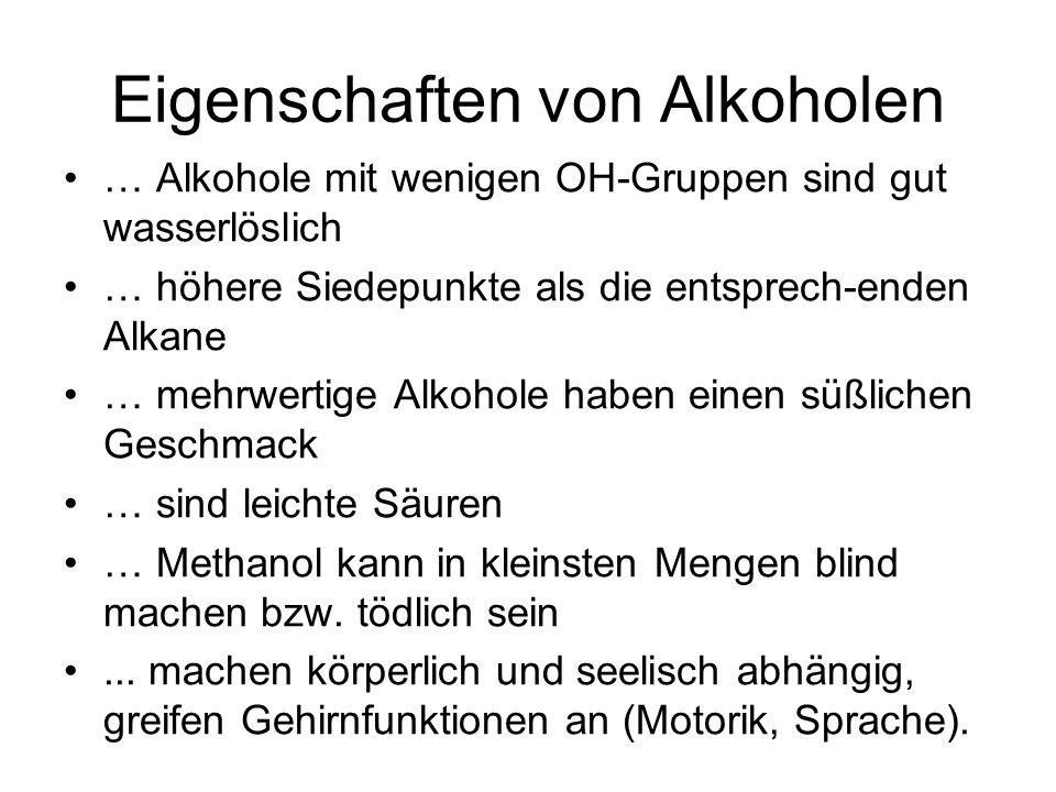 Eigenschaften von Alkoholen … Alkohole mit wenigen OH-Gruppen sind gut wasserlöslich … höhere Siedepunkte als die entsprech-enden Alkane … mehrwertige Alkohole haben einen süßlichen Geschmack … sind leichte Säuren … Methanol kann in kleinsten Mengen blind machen bzw.
