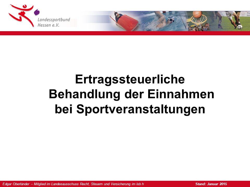 Edgar Oberländer – Mitglied im Landesausschuss Recht, Steuern und Versicherung im lsb h Stand: Januar 2015 Ertragssteuerliche Behandlung der Einnahmen bei Sportveranstaltungen