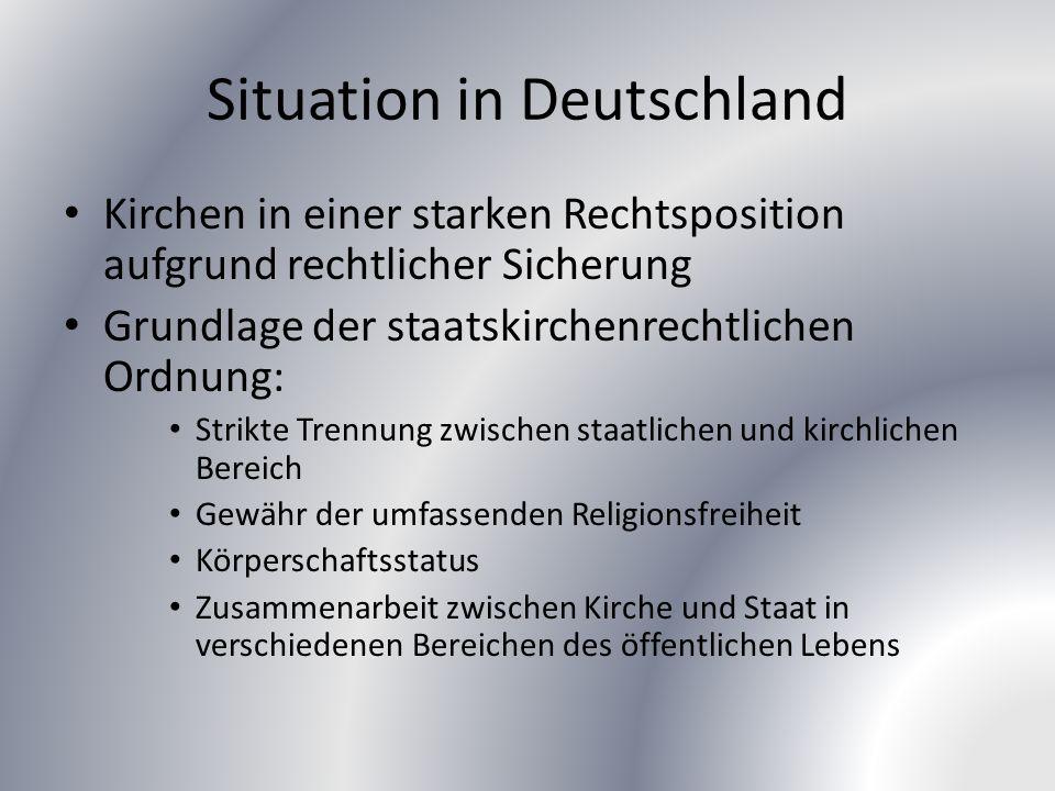 Situation in Deutschland Kirchen in einer starken Rechtsposition aufgrund rechtlicher Sicherung Grundlage der staatskirchenrechtlichen Ordnung: Strikte Trennung zwischen staatlichen und kirchlichen Bereich Gewähr der umfassenden Religionsfreiheit Körperschaftsstatus Zusammenarbeit zwischen Kirche und Staat in verschiedenen Bereichen des öffentlichen Lebens