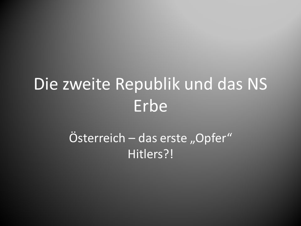 """Die zweite Republik und das NS Erbe Österreich – das erste """"Opfer Hitlers !"""