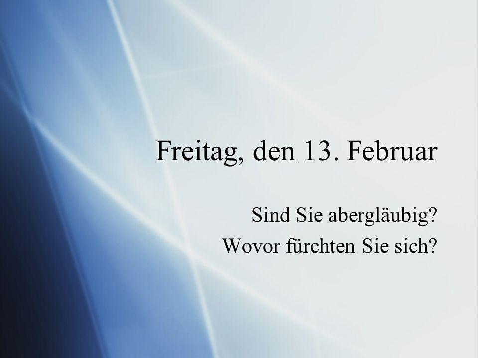 Freitag, den 13. Februar Sind Sie abergläubig? Wovor fürchten Sie sich? Sind Sie abergläubig? Wovor fürchten Sie sich?
