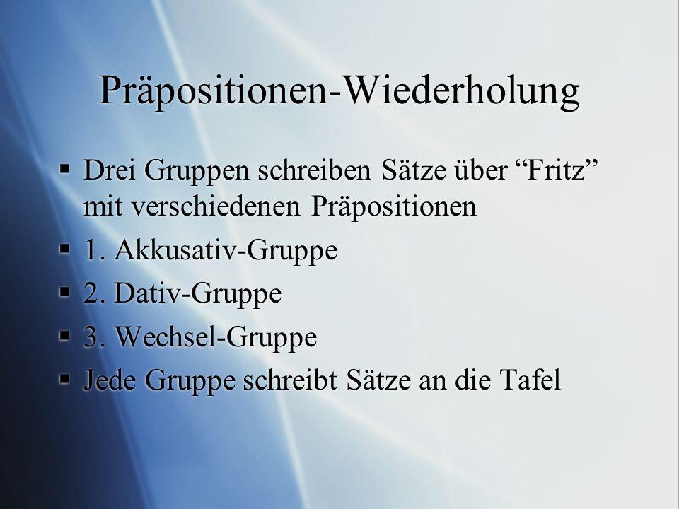 """Präpositionen-Wiederholung  Drei Gruppen schreiben Sätze über """"Fritz"""" mit verschiedenen Präpositionen  1. Akkusativ-Gruppe  2. Dativ-Gruppe  3. We"""