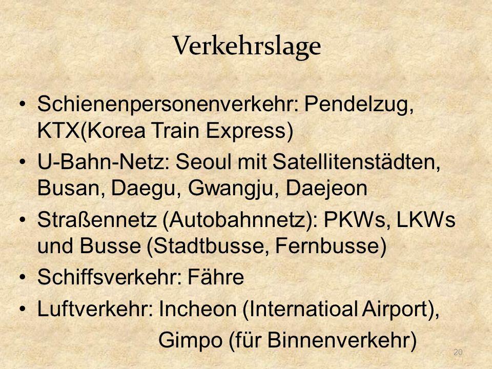 Verkehrslage Schienenpersonenverkehr: Pendelzug, KTX(Korea Train Express) U-Bahn-Netz: Seoul mit Satellitenstädten, Busan, Daegu, Gwangju, Daejeon Straßennetz (Autobahnnetz): PKWs, LKWs und Busse (Stadtbusse, Fernbusse) Schiffsverkehr: Fähre Luftverkehr: Incheon (Internatioal Airport), Gimpo (für Binnenverkehr) 20