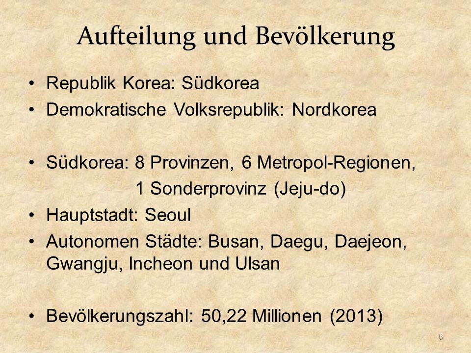 Aufteilung und Bevölkerung Republik Korea: Südkorea Demokratische Volksrepublik: Nordkorea Südkorea: 8 Provinzen, 6 Metropol-Regionen, 1 Sonderprovinz (Jeju-do) Hauptstadt: Seoul Autonomen Städte: Busan, Daegu, Daejeon, Gwangju, Incheon und Ulsan Bevölkerungszahl: 50,22 Millionen (2013) 6