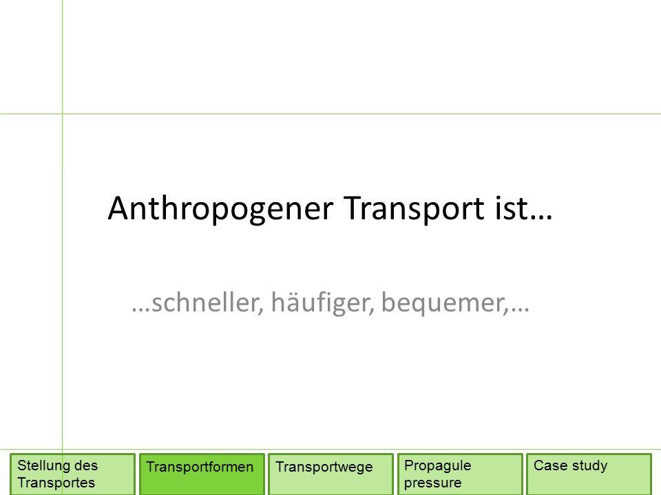 Anthropogener Transport ist… …schneller, häufiger, bequemer,… TransportformenTransportwege Propagule pressure Stellung des Transportes Case study