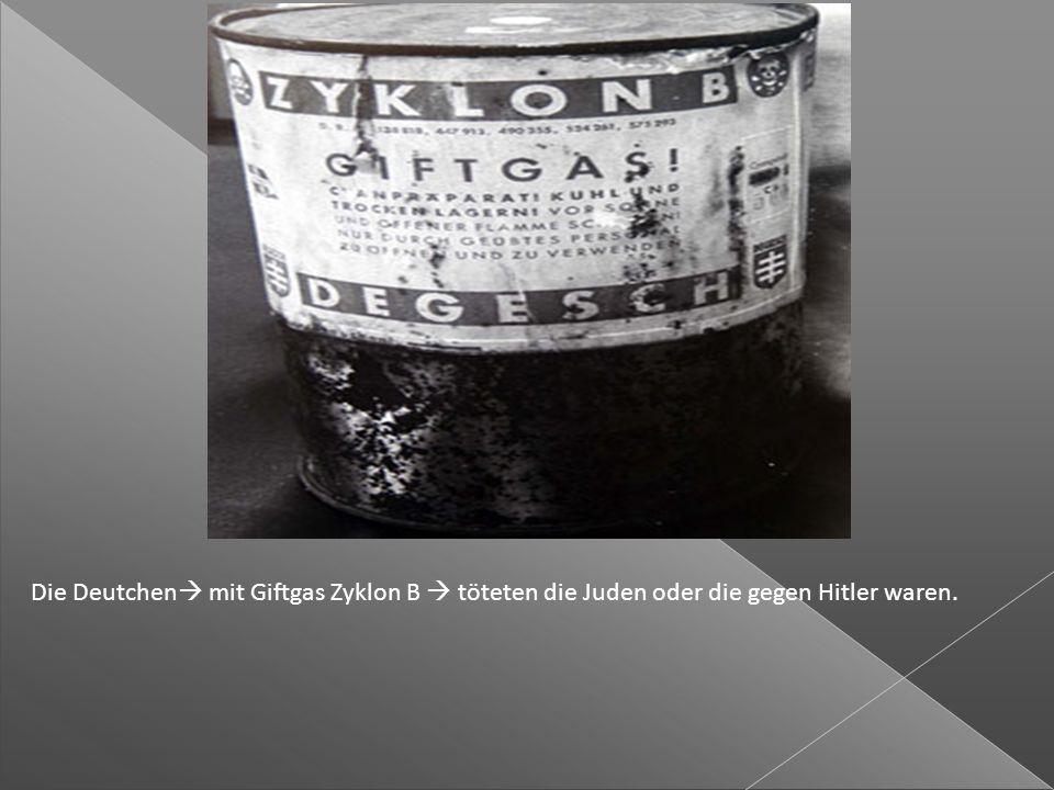 Die Deutchen  mit Giftgas Zyklon B  töteten die Juden oder die gegen Hitler waren.