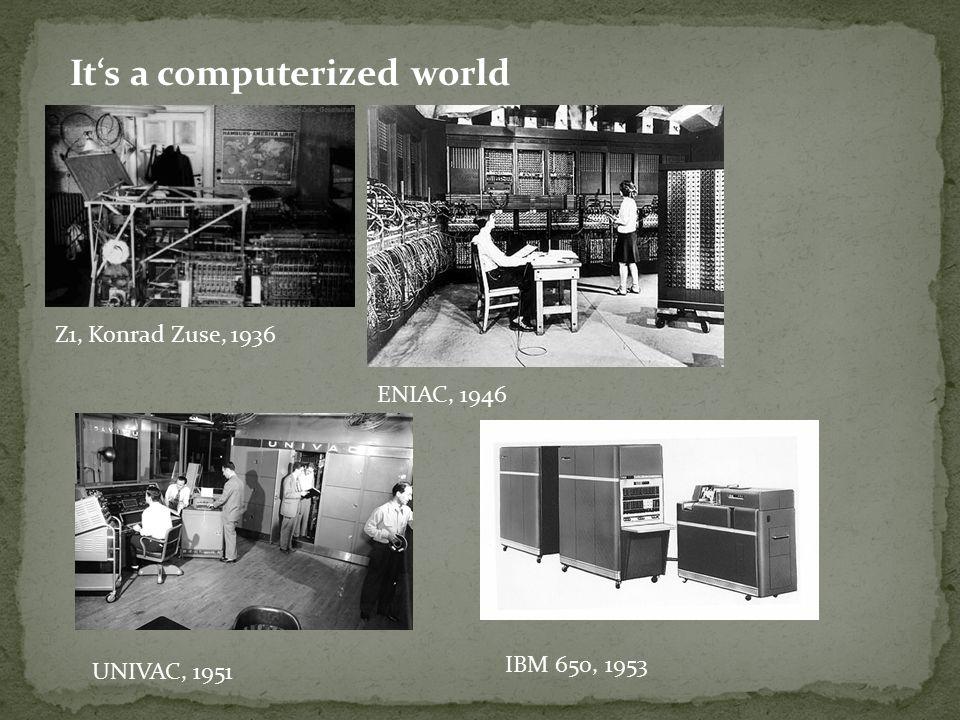 It's a computerized world Z1, Konrad Zuse, 1936 ENIAC, 1946 UNIVAC, 1951 IBM 650, 1953