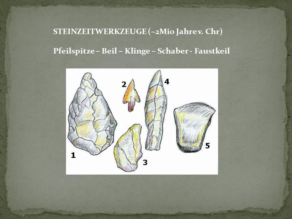 STEINZEITWERKZEUGE (~2Mio Jahre v. Chr) Pfeilspitze – Beil – Klinge – Schaber - Faustkeil