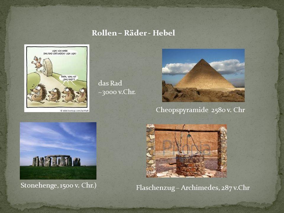 Rollen – Räder - Hebel Stonehenge, 1500 v. Chr.) Cheopspyramide 2580 v. Chr das Rad ~3000 v.Chr. Flaschenzug – Archimedes, 287 v.Chr