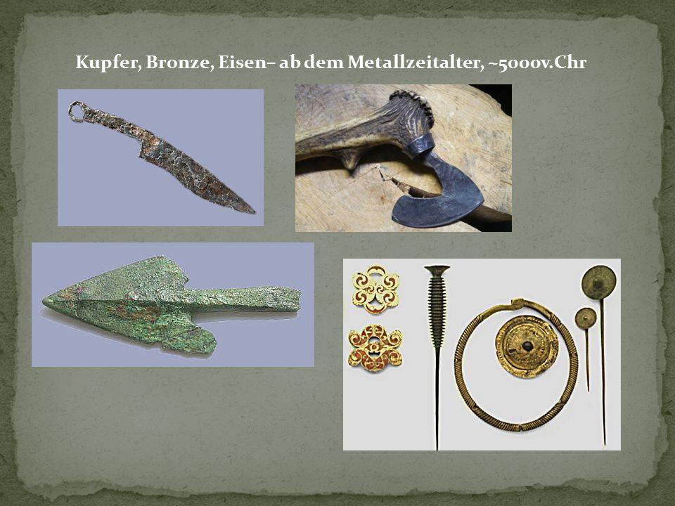 Kupfer, Bronze, Eisen– ab dem Metallzeitalter, ~5000v.Chr