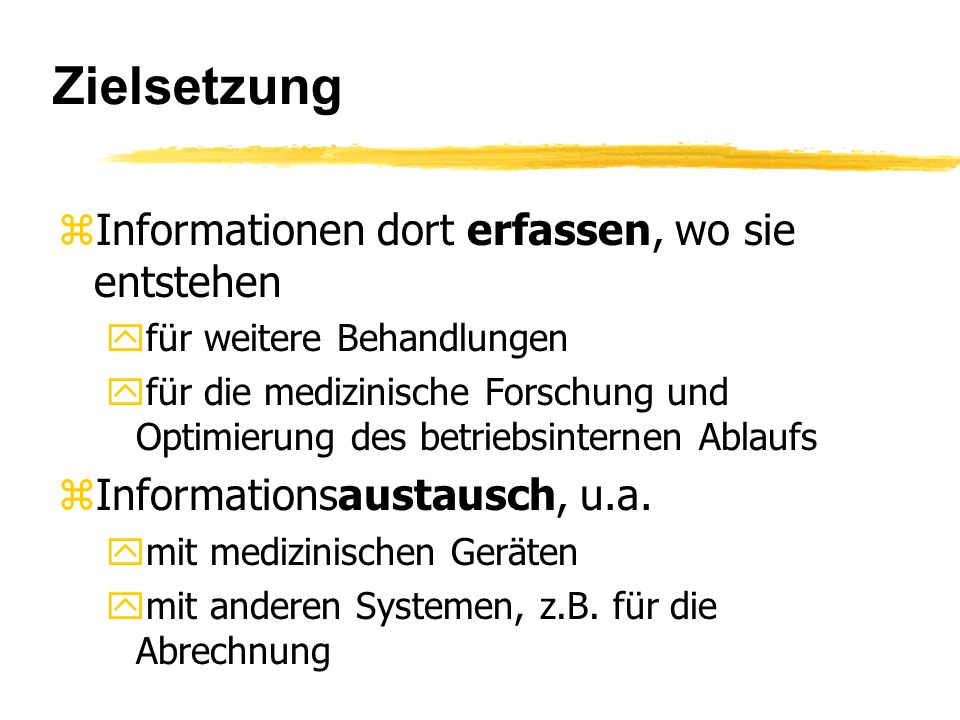 Zielsetzung zInformationen dort erfassen, wo sie entstehen yfür weitere Behandlungen yfür die medizinische Forschung und Optimierung des betriebsinternen Ablaufs zInformationsaustausch, u.a.