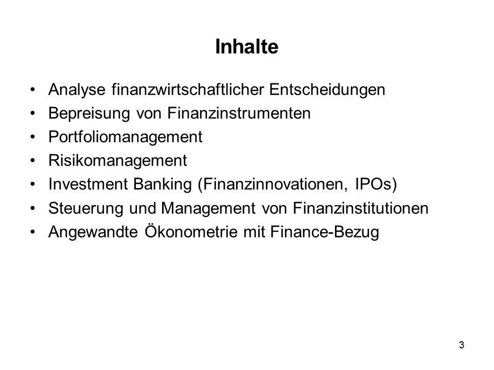 3 Inhalte Analyse finanzwirtschaftlicher Entscheidungen Bepreisung von Finanzinstrumenten Portfoliomanagement Risikomanagement Investment Banking (Finanzinnovationen, IPOs) Steuerung und Management von Finanzinstitutionen Angewandte Ökonometrie mit Finance-Bezug
