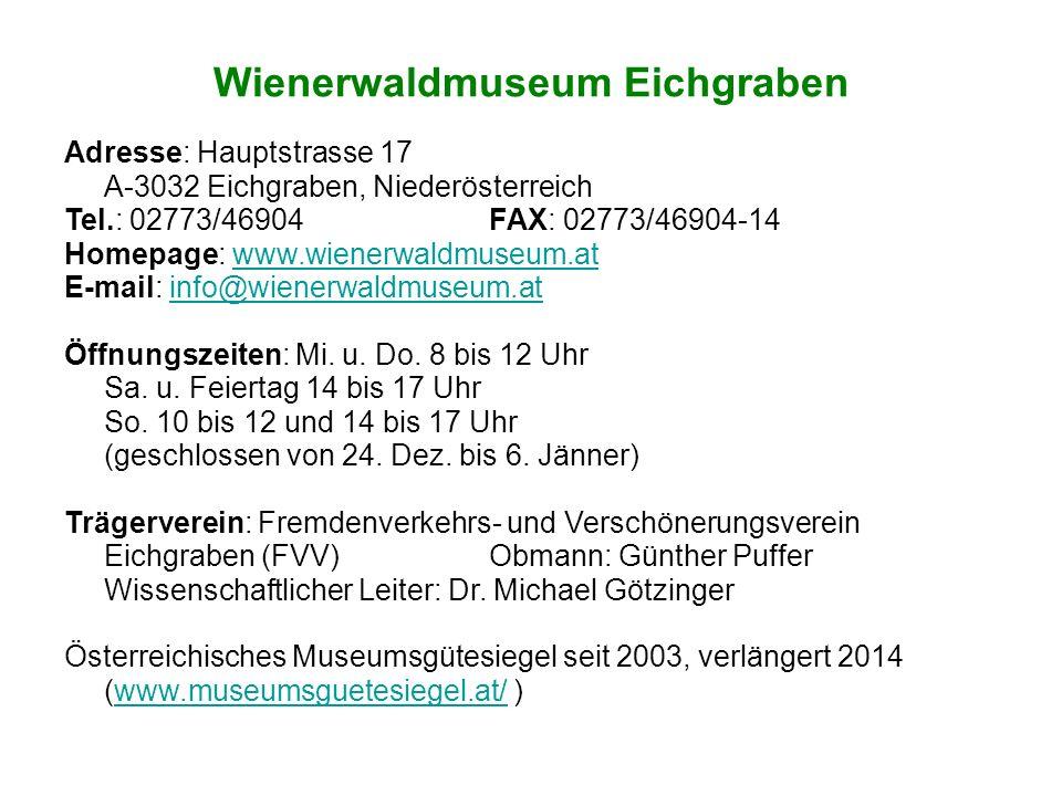 Wienerwaldmuseum Eichgraben Adresse: Hauptstrasse 17 A-3032 Eichgraben, Niederösterreich Tel.: 02773/46904 FAX: 02773/46904-14 Homepage: www.wienerwaldmuseum.atwww.wienerwaldmuseum.at E-mail: info@wienerwaldmuseum.atinfo@wienerwaldmuseum.at Öffnungszeiten: Mi.